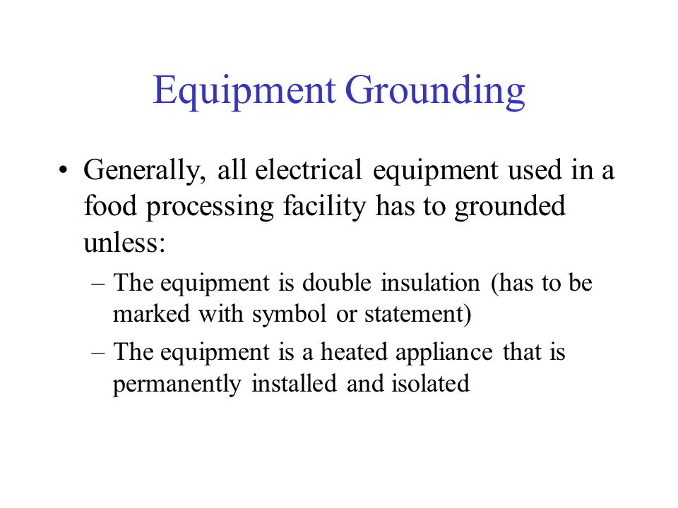 Equipment Grounding Generally, all electrical equipment used in a food processing facility has to grounded unless: –The equipment is double insulation (has to be marked with symbol or statement) –The equipment is a heated appliance that is permanently installed and isolated
