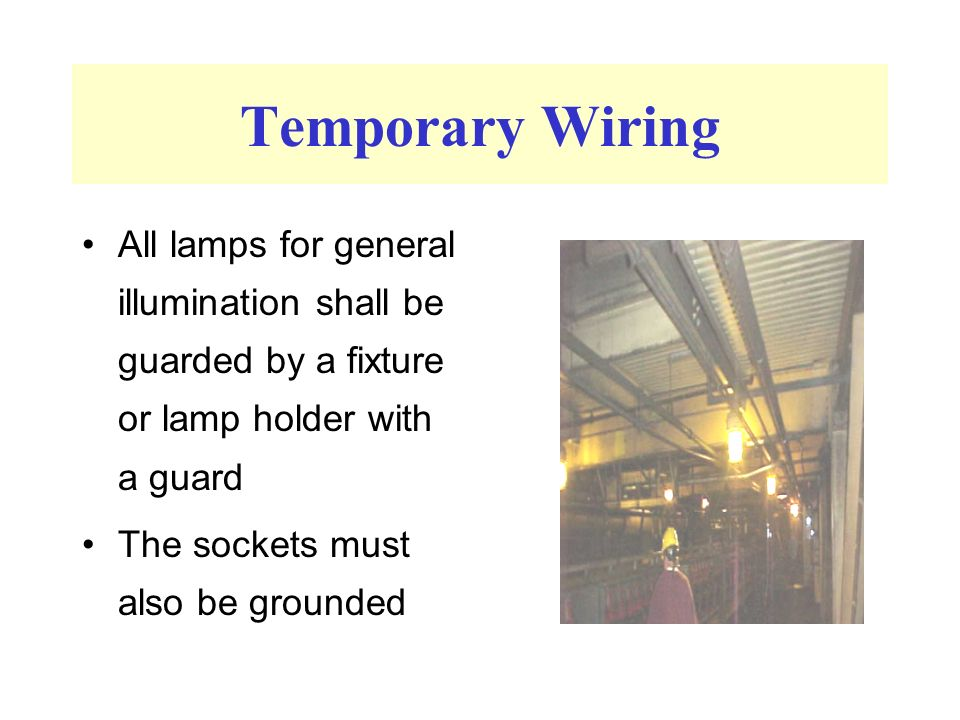 Temporary Wiring All lamps for general illumination shall be guarded by a fixture or lamp holder with a guard The sockets must also be grounded