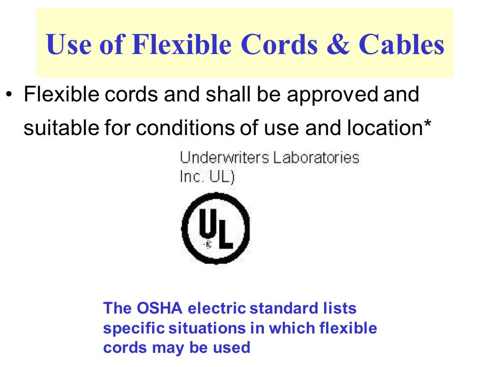 Use of Flexible Cords & Cables Flexible cords and shall be approved and suitable for conditions of use and location* The OSHA electric standard lists specific situations in which flexible cords may be used