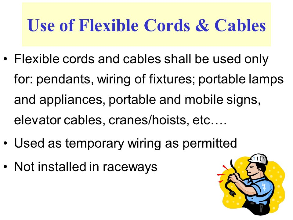 Flexible cords and cables shall be used only for: pendants, wiring of fixtures; portable lamps and appliances, portable and mobile signs, elevator cables, cranes/hoists, etc….