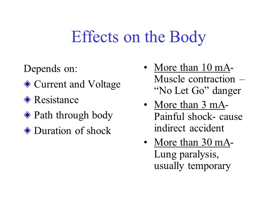 Effects on the Body Depends on: Current and Voltage Resistance Path through body Duration of shock More than 10 mA- Muscle contraction – No Let Go danger More than 3 mA- Painful shock- cause indirect accident More than 30 mA- Lung paralysis, usually temporary
