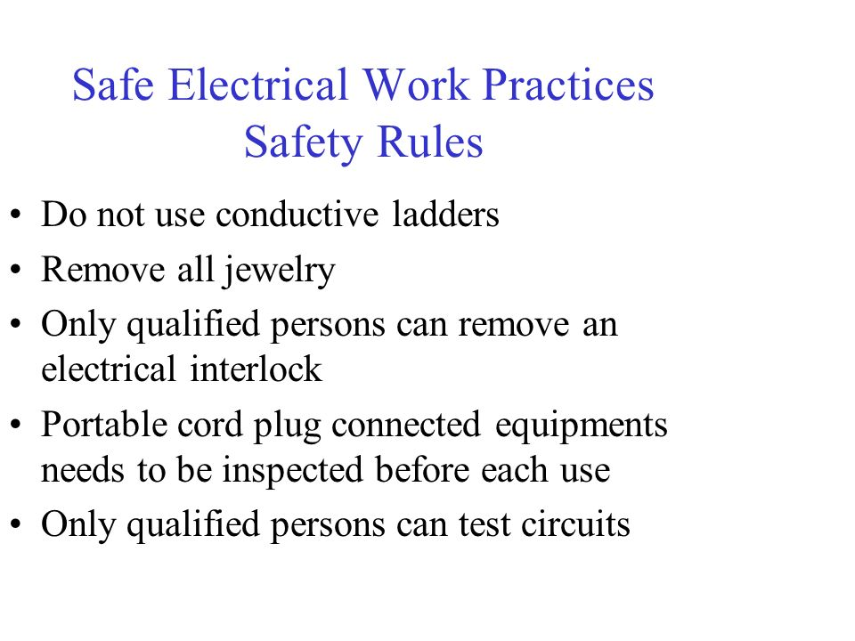 Safe Electrical Work Practices Safety Rules Do not use conductive ladders Remove all jewelry Only qualified persons can remove an electrical interlock Portable cord plug connected equipments needs to be inspected before each use Only qualified persons can test circuits