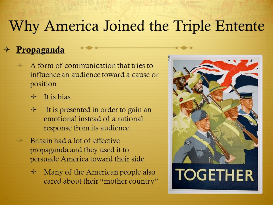 Why America Joined the Triple Entente  Propaganda  A form of communication that tries to influence an audience toward a cause or position  It is bias  It is presented in order to gain an emotional instead of a rational response from its audience  Britain had a lot of effective propaganda and they used it to persuade America toward their side  Many of the American people also cared about their mother country