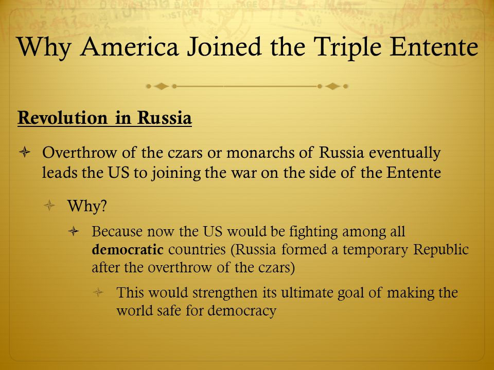 Why America Joined the Triple Entente Revolution in Russia  Overthrow of the czars or monarchs of Russia eventually leads the US to joining the war on the side of the Entente  Why.