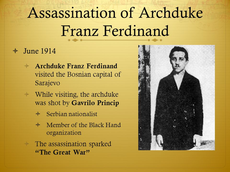 Assassination of Archduke Franz Ferdinand  June 1914  Archduke Franz Ferdinand visited the Bosnian capital of Sarajevo  While visiting, the archduke was shot by Gavrilo Princip  Serbian nationalist  Member of the Black Hand organization  The assassination sparked The Great War