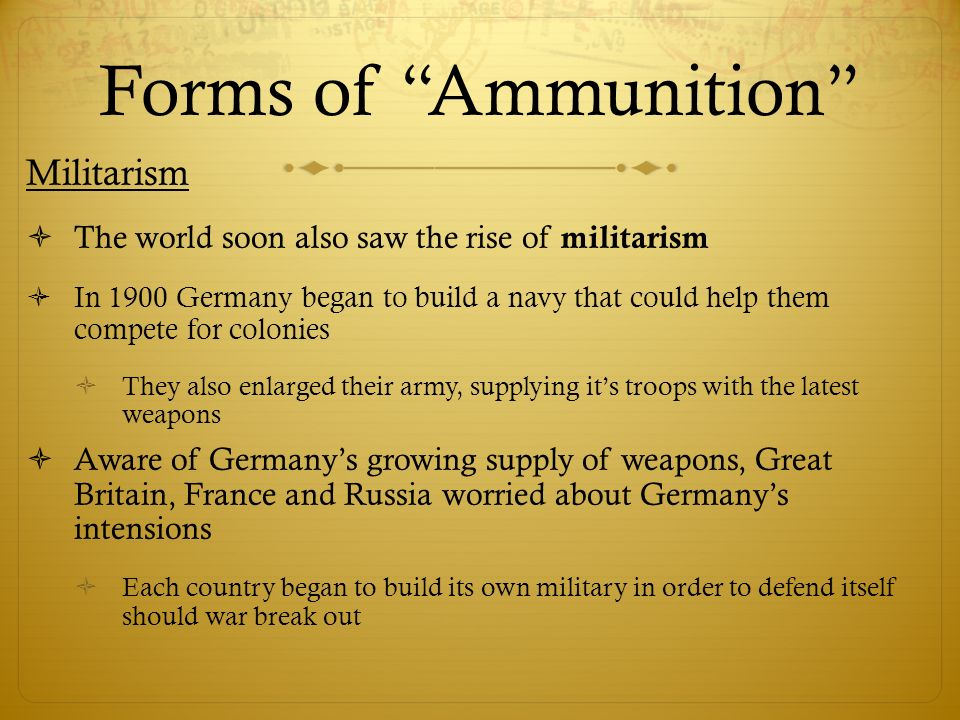 Forms of Ammunition Militarism  The world soon also saw the rise of militarism  In 1900 Germany began to build a navy that could help them compete for colonies  They also enlarged their army, supplying it's troops with the latest weapons  Aware of Germany's growing supply of weapons, Great Britain, France and Russia worried about Germany's intensions  Each country began to build its own military in order to defend itself should war break out