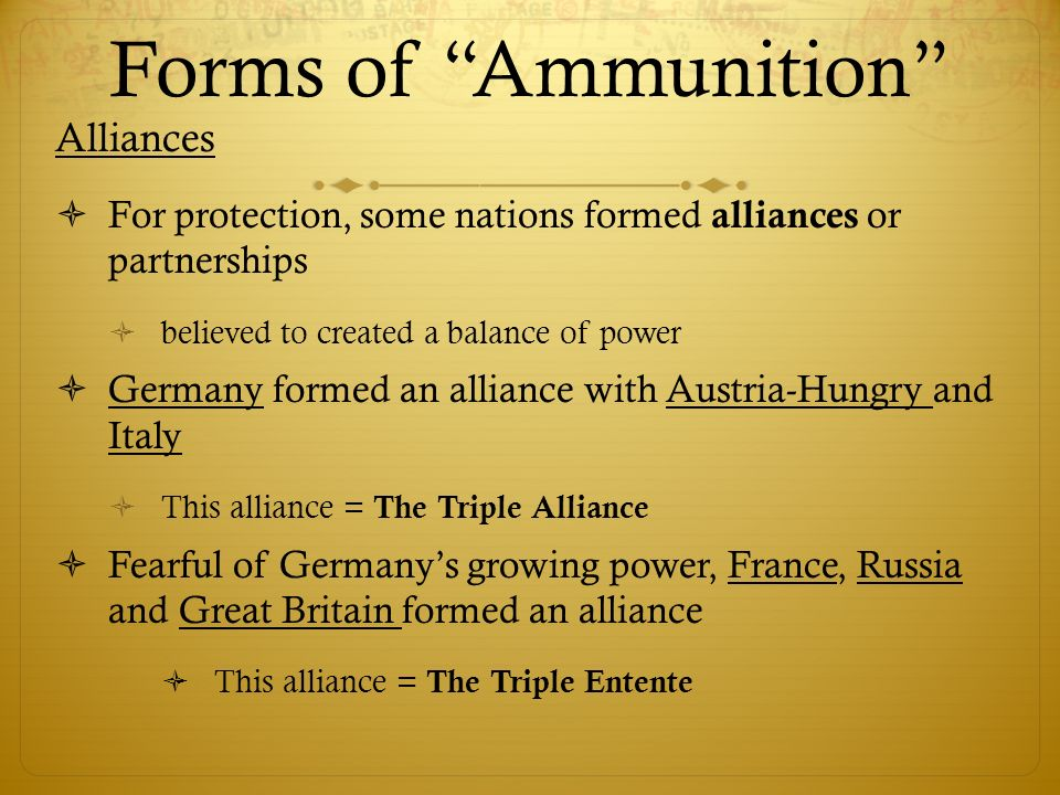 Forms of Ammunition Alliances  For protection, some nations formed alliances or partnerships  believed to created a balance of power  Germany formed an alliance with Austria-Hungry and Italy  This alliance = The Triple Alliance  Fearful of Germany's growing power, France, Russia and Great Britain formed an alliance  This alliance = The Triple Entente