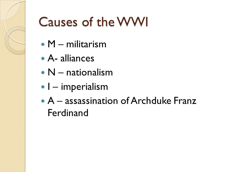 Causes of the WWI M – militarism A- alliances N – nationalism I – imperialism A – assassination of Archduke Franz Ferdinand
