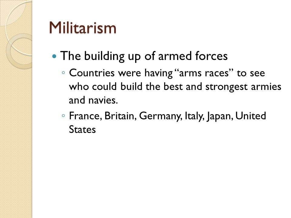Militarism The building up of armed forces ◦ Countries were having arms races to see who could build the best and strongest armies and navies.
