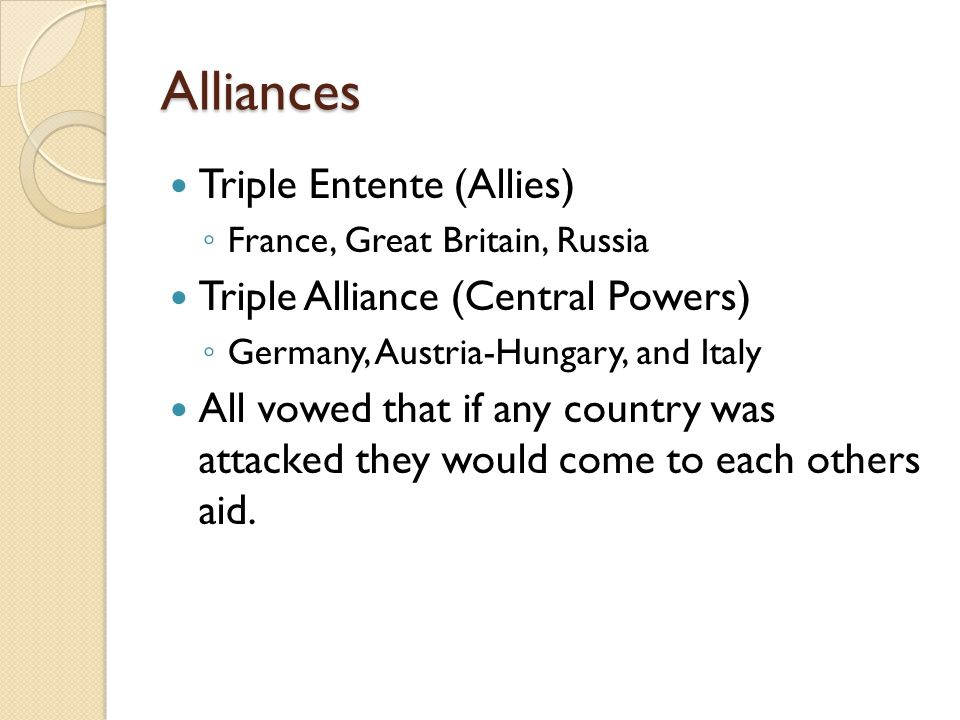 Alliances Triple Entente (Allies) ◦ France, Great Britain, Russia Triple Alliance (Central Powers) ◦ Germany, Austria-Hungary, and Italy All vowed that if any country was attacked they would come to each others aid.