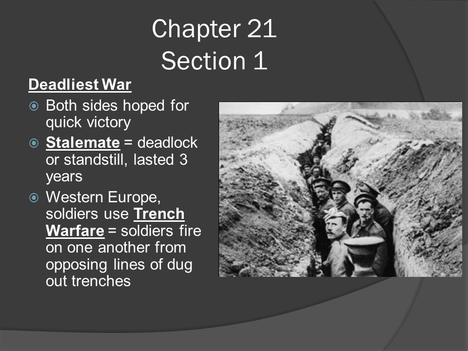 Chapter 21 Section 1 Deadliest War  Both sides hoped for quick victory  Stalemate = deadlock or standstill, lasted 3 years  Western Europe, soldiers use Trench Warfare = soldiers fire on one another from opposing lines of dug out trenches