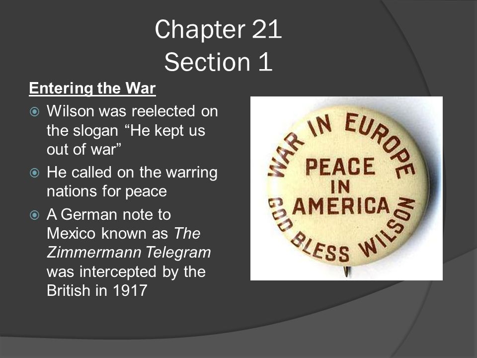 Chapter 21 Section 1 Entering the War  Wilson was reelected on the slogan He kept us out of war  He called on the warring nations for peace  A German note to Mexico known as The Zimmermann Telegram was intercepted by the British in 1917