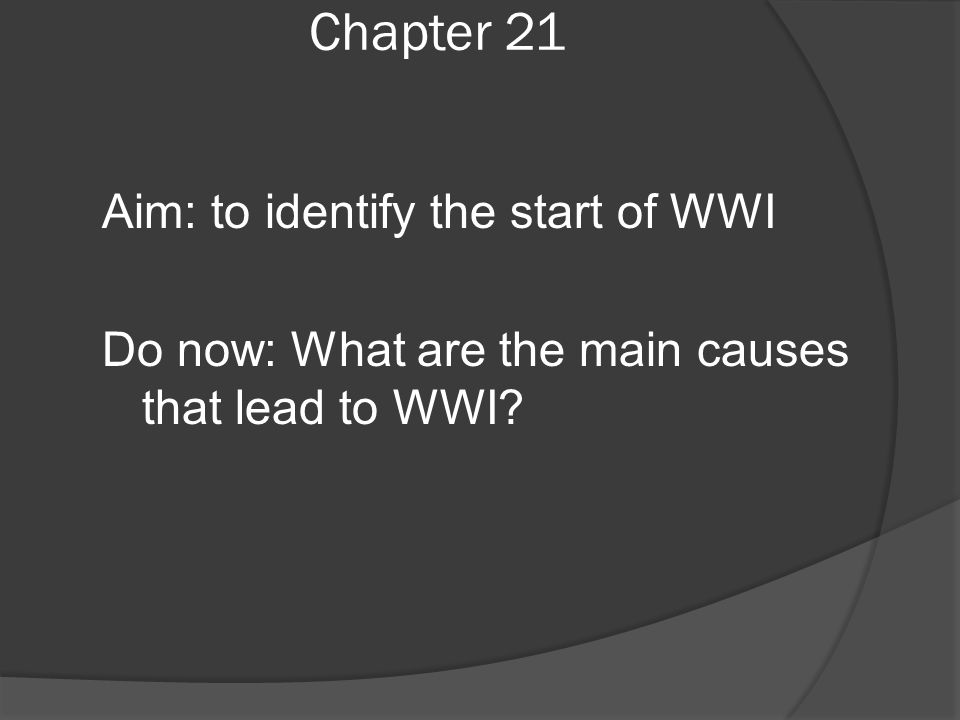 Chapter 21 Aim: to identify the start of WWI Do now: What are the main causes that lead to WWI