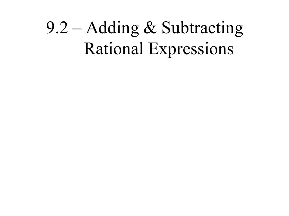 9.2 – Adding & Subtracting Rational Expressions