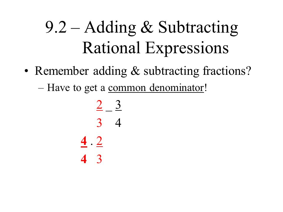 9.2 – Adding & Subtracting Rational Expressions Remember adding & subtracting fractions.
