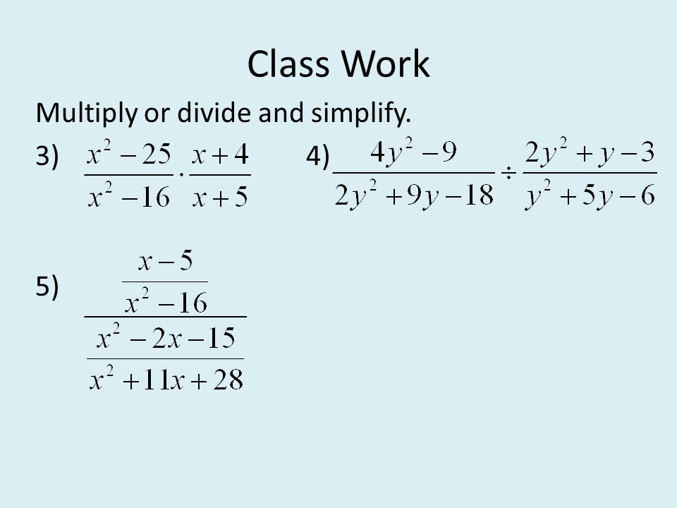 Class Work Multiply or divide and simplify. 3) 4) 5)