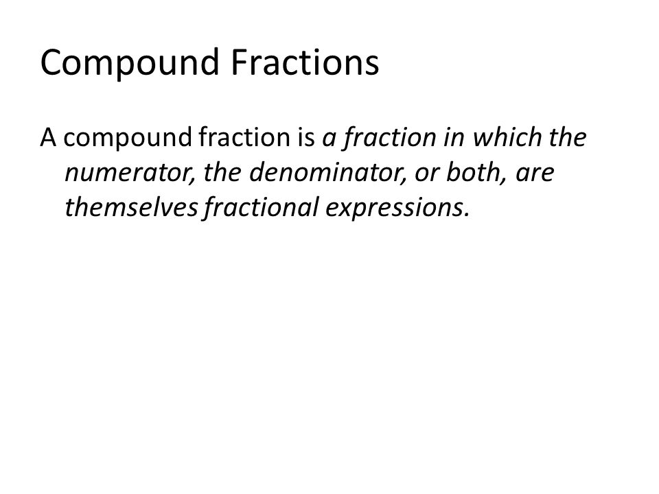 Compound Fractions A compound fraction is a fraction in which the numerator, the denominator, or both, are themselves fractional expressions.