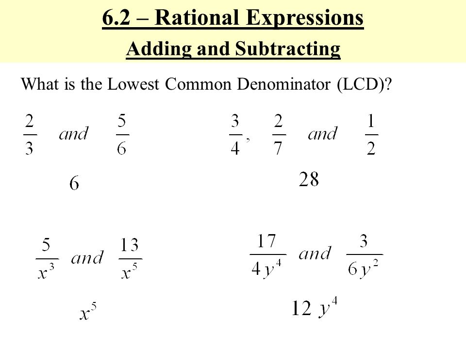 6.2 – Rational Expressions Adding and Subtracting What is the Lowest Common Denominator (LCD)