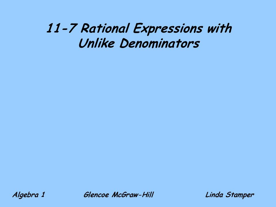 11-7 Rational Expressions with Unlike Denominators Algebra 1 Glencoe McGraw-HillLinda Stamper