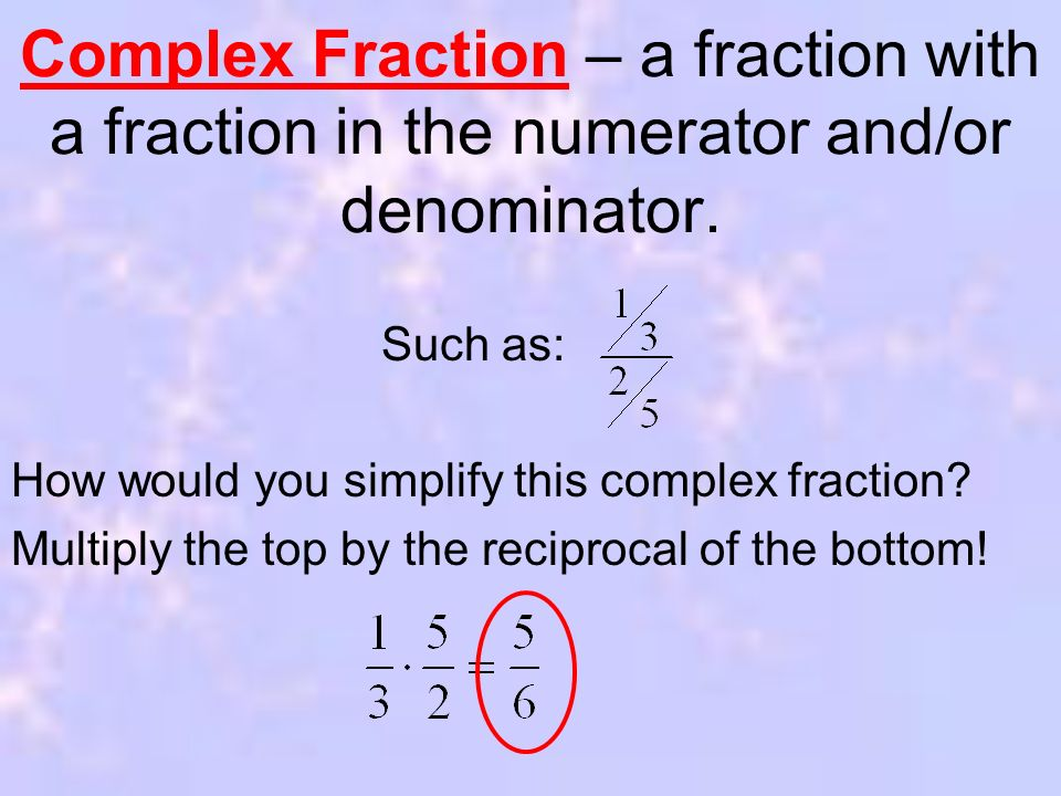 Complex Fraction – a fraction with a fraction in the numerator and/or denominator.