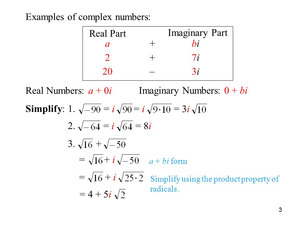 3 Examples of Complex Numbers Examples of complex numbers: Real Part Imaginary Part abibi+ 27i7i + 203i3i– Real Numbers: a + 0i Imaginary Numbers: 0 + bi a + bi form + i= 4 + 5i= + i= Simplify using the product property of radicals.