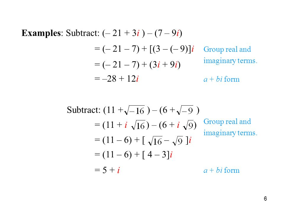 6 Subtracting Complex Numbers Examples: Subtract: (– i ) – (7 – 9i) = (– 21 – 7) + [(3 – (– 9)]i = (– 21 – 7) + (3i + 9i) = – i Subtract: (11 + ) – (6 + ) = (11 + i ) – (6 + i ) = (11 – 6) + [ – ]i = (11 – 6) + [ 4 – 3]i = 5 + i Group real and imaginary terms.