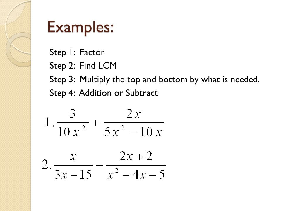 Examples: Step 1: Factor Step 2: Find LCM Step 3: Multiply the top and bottom by what is needed.