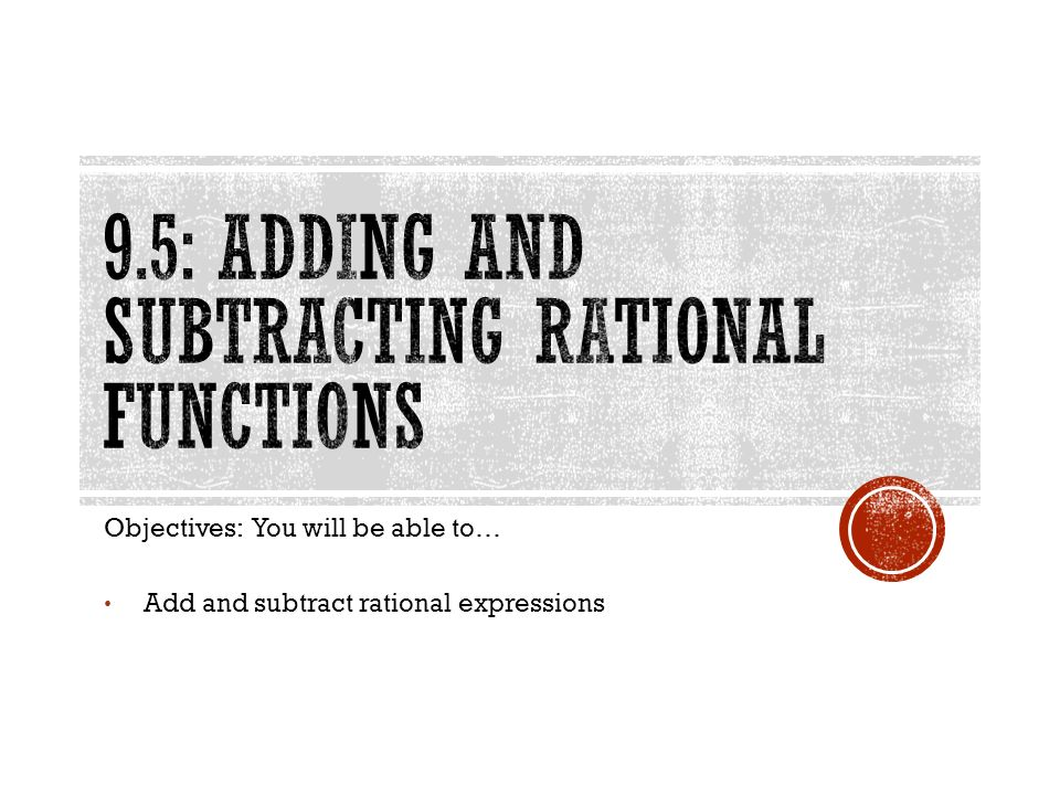 Objectives: You will be able to… Add and subtract rational expressions