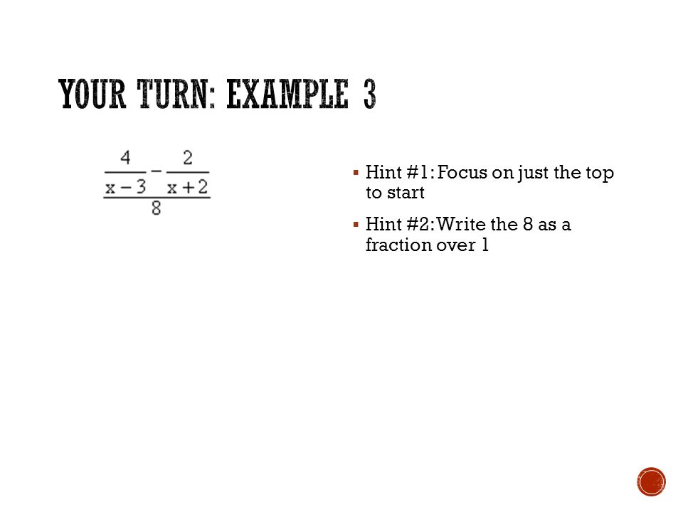  Hint #1: Focus on just the top to start  Hint #2: Write the 8 as a fraction over 1