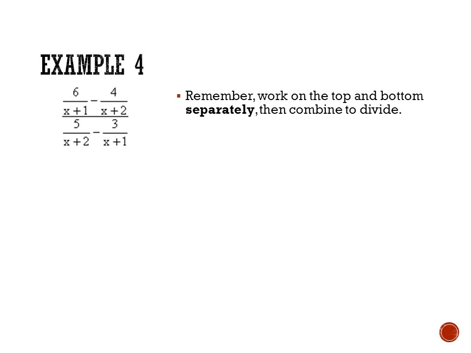  Remember, work on the top and bottom separately, then combine to divide.
