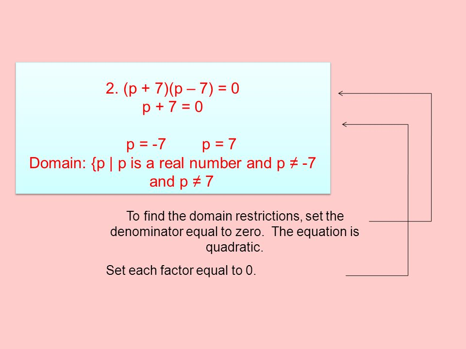 2.(p + 7)(p – 7) = 0 p + 7 = 0 p = -7p = 7 Domain: {p | p is a real number and p ≠ -7 and p ≠ 7 2.(p + 7)(p – 7) = 0 p + 7 = 0 p = -7p = 7 Domain: {p | p is a real number and p ≠ -7 and p ≠ 7 To find the domain restrictions, set the denominator equal to zero.