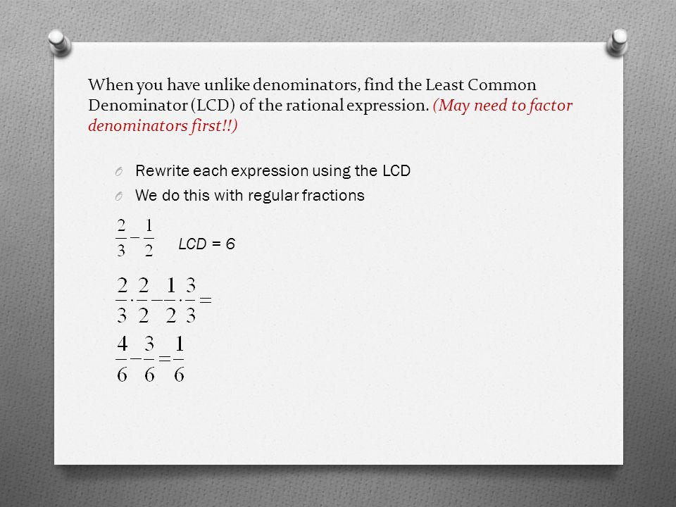 When you have unlike denominators, find the Least Common Denominator (LCD) of the rational expression.