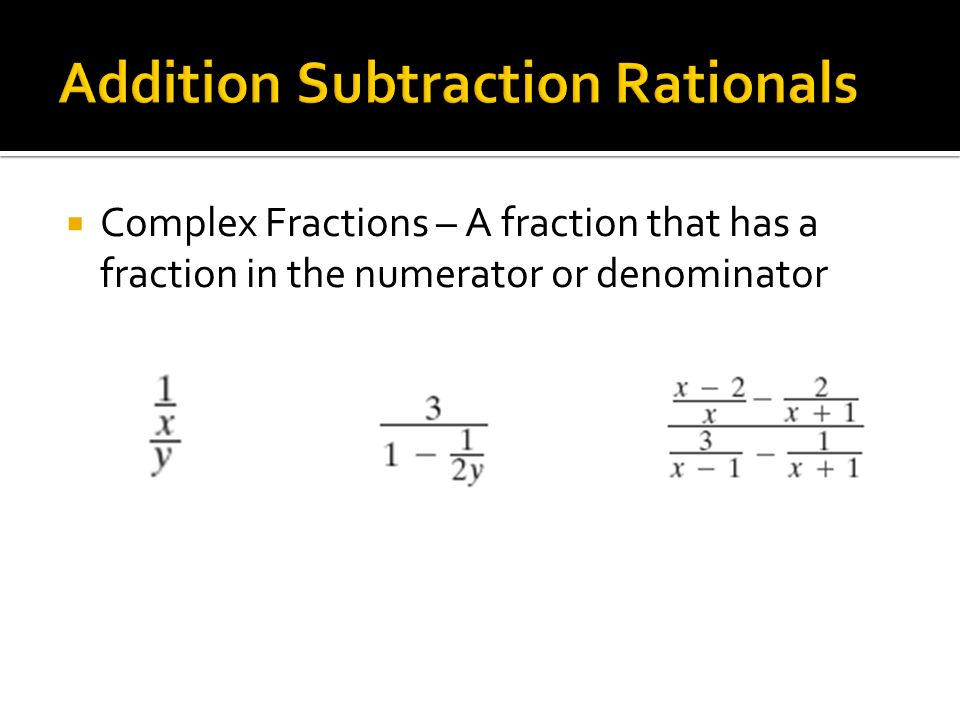  Complex Fractions – A fraction that has a fraction in the numerator or denominator