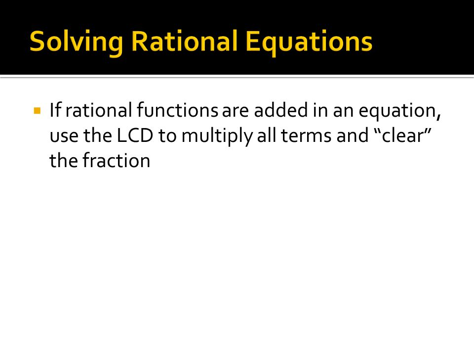  If rational functions are added in an equation, use the LCD to multiply all terms and clear the fraction