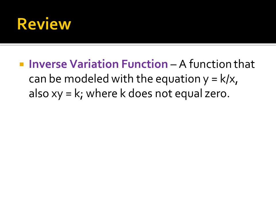  Inverse Variation Function – A function that can be modeled with the equation y = k/x, also xy = k; where k does not equal zero.