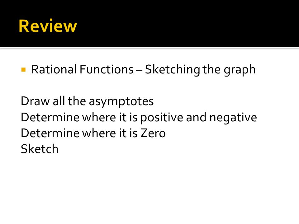  Rational Functions – Sketching the graph Draw all the asymptotes Determine where it is positive and negative Determine where it is Zero Sketch