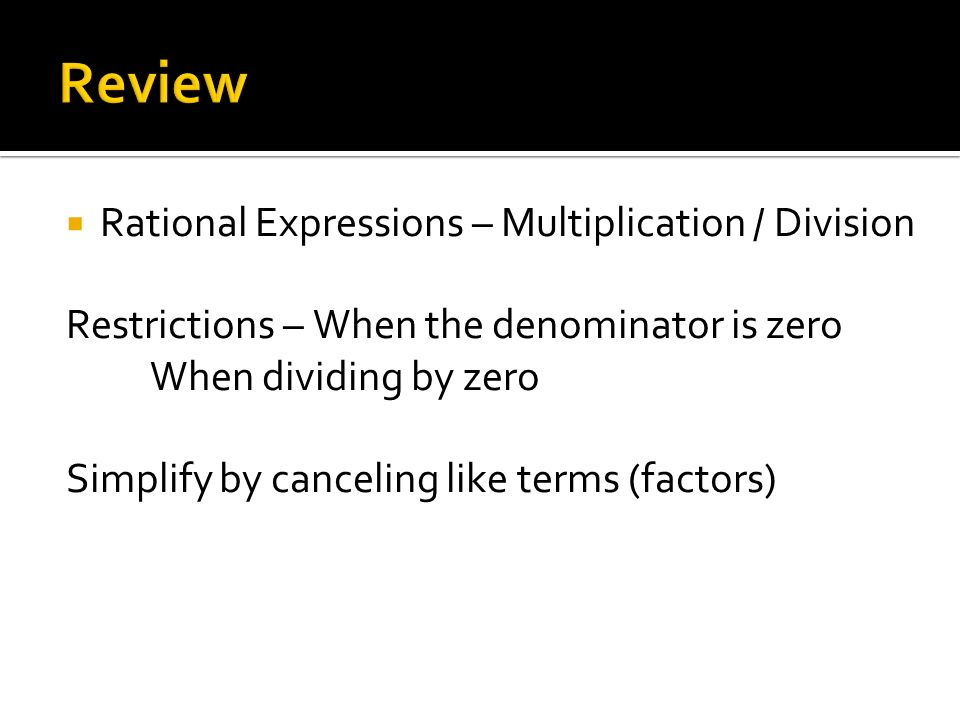  Rational Expressions – Multiplication / Division Restrictions – When the denominator is zero When dividing by zero Simplify by canceling like terms (factors)