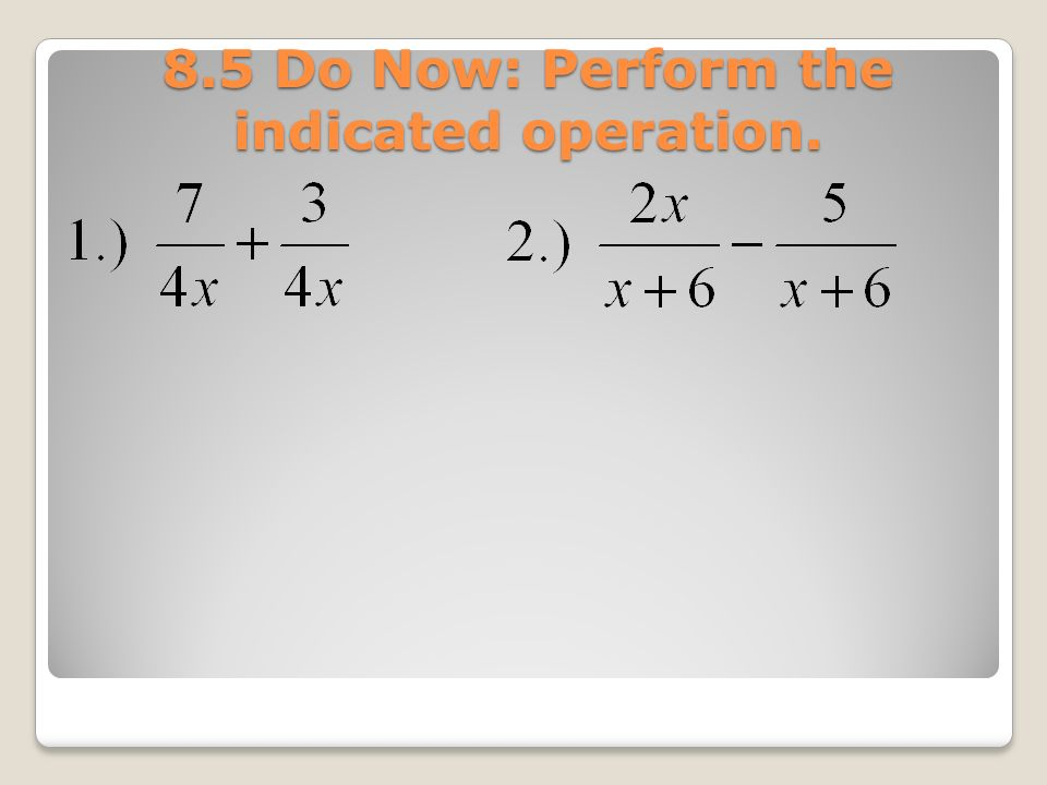 8.5 Do Now: Perform the indicated operation.