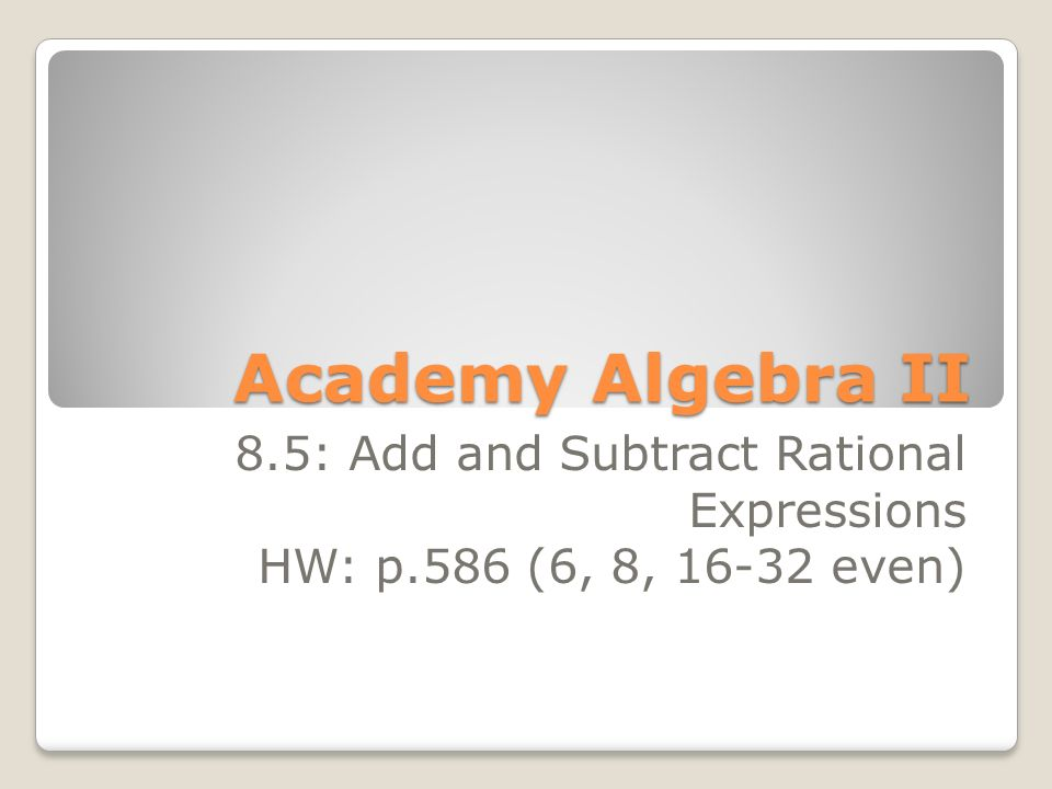 Academy Algebra II 8.5: Add and Subtract Rational Expressions HW: p.586 (6, 8, even)