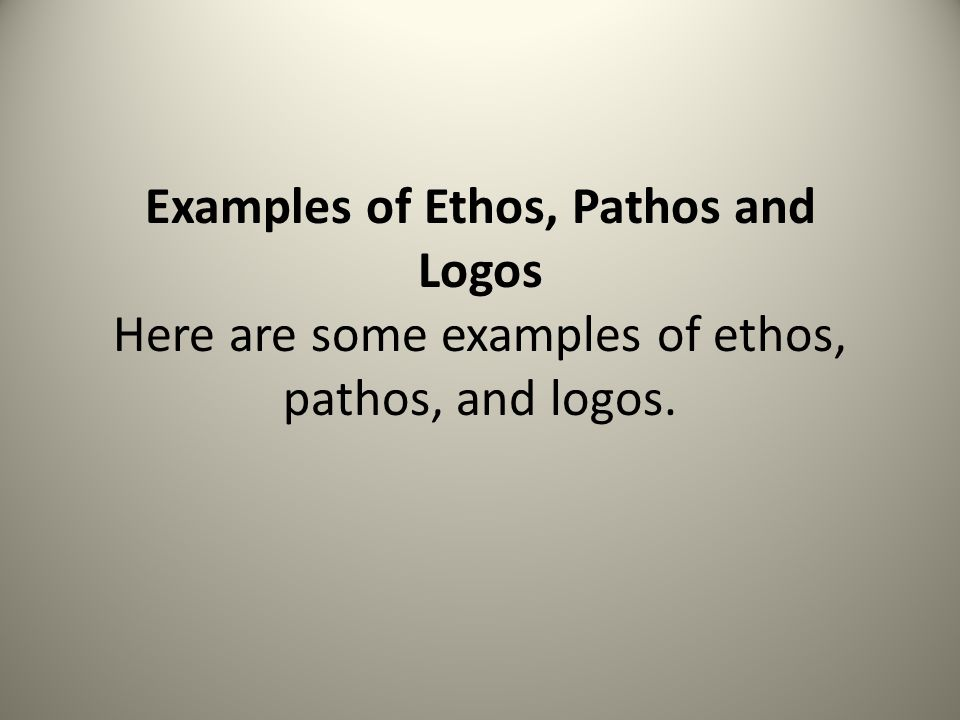 Examples of Ethos, Pathos and Logos Here are some examples of ethos, pathos, and logos.