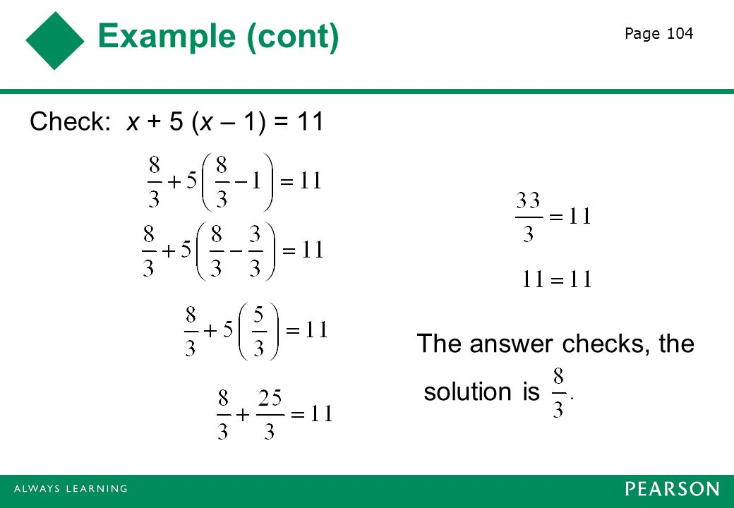 Example (cont) Check: x + 5 (x – 1) = 11 The answer checks, the solution is Page 104