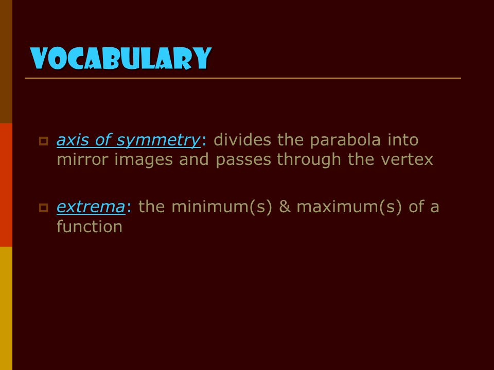 Vocabulary  axis of symmetry: divides the parabola into mirror images and passes through the vertex  extrema: the minimum(s) & maximum(s) of a function