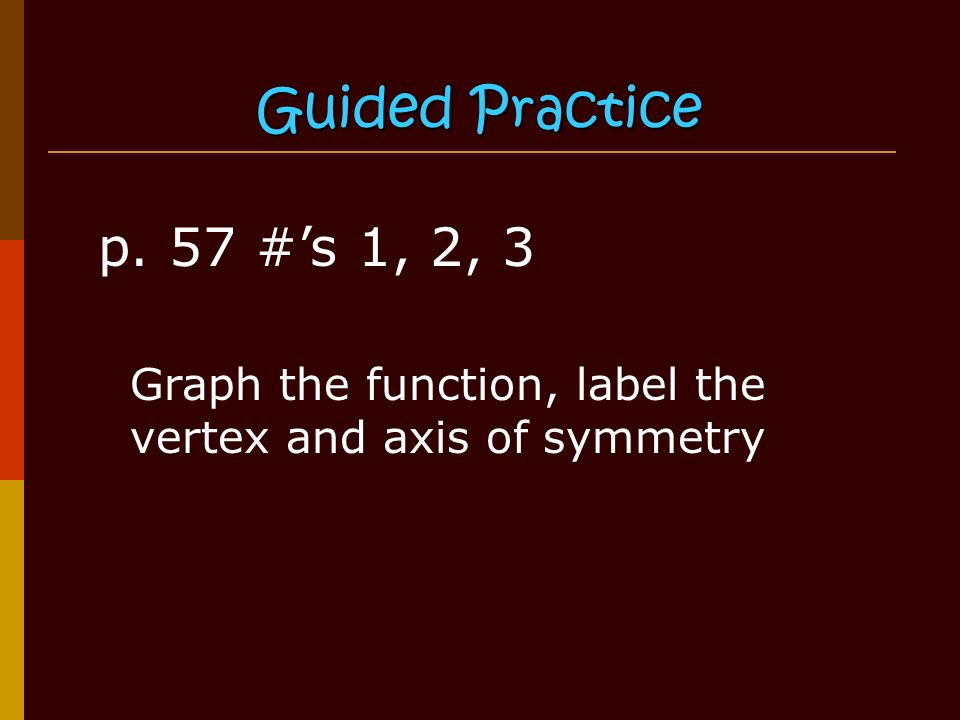 Guided Practice p. 57 #'s 1, 2, 3 Graph the function, label the vertex and axis of symmetry