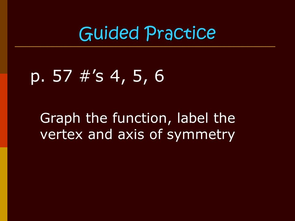 Guided Practice p. 57 #'s 4, 5, 6 Graph the function, label the vertex and axis of symmetry