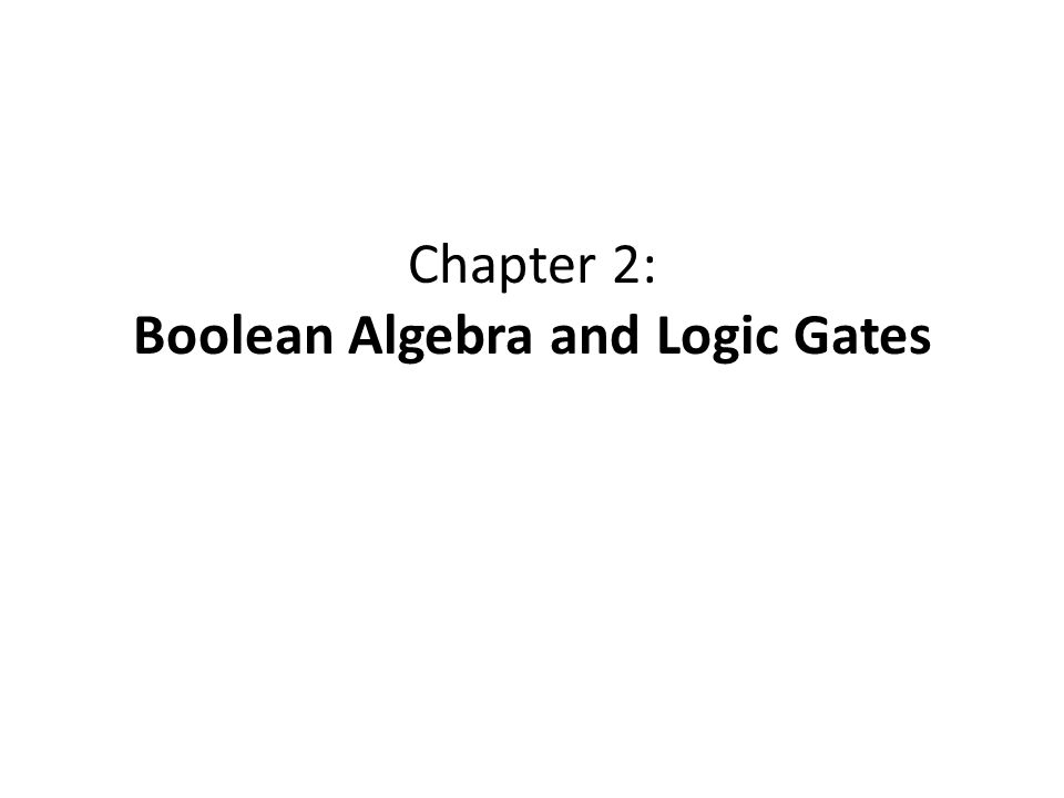 Chapter 2: Boolean Algebra and Logic Gates