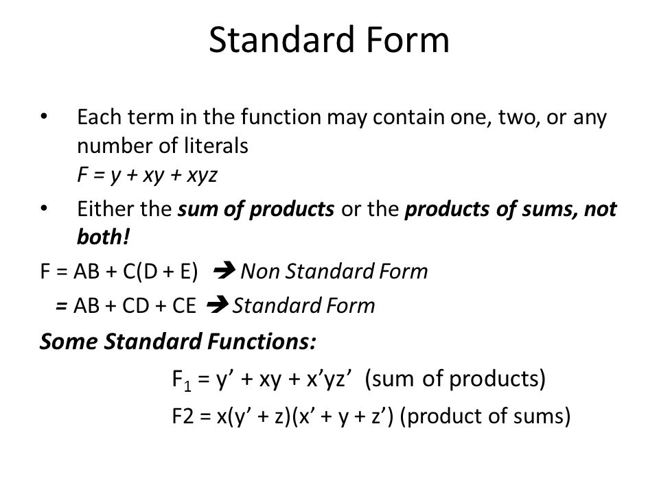 Standard Form Each term in the function may contain one, two, or any number of literals F = y + xy + xyz Either the sum of products or the products of sums, not both.