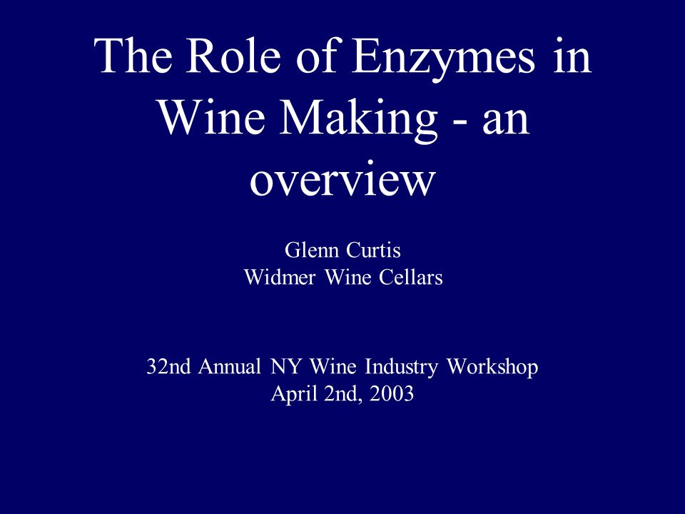 1 The Role of Enzymes in Wine Making - an overview Glenn Curtis Widmer Wine Cellars 32nd Annual NY Wine Industry Workshop April 2nd 2003  sc 1 st  SlidePlayer & The Role of Enzymes in Wine Making - an overview Glenn Curtis Widmer ...
