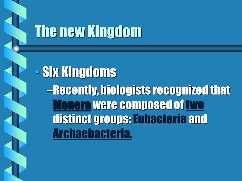The new Kingdom Six KingdomsSix Kingdoms –Recently, biologists recognized that Monera were composed of distinct groups: and –Recently, biologists recognized that Monera were composed of two distinct groups: Eubacteria and Archaebacteria.