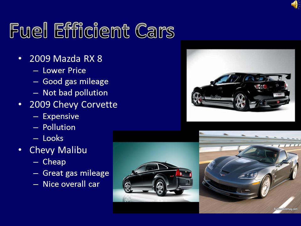 5 2009 Mazda RX 8 U2013 Lower Price U2013 Good Gas Mileage U2013 Not Bad Pollution 2009  Chevy Corvette U2013 Expensive U2013 Pollution U2013 Looks Chevy Malibu U2013 Cheap U2013 Great  Gas ...