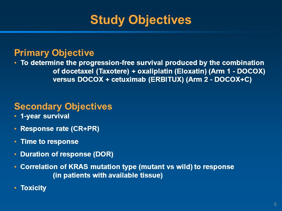 6 Study Objectives Primary Objective To determine the progression-free survival produced by the combination of docetaxel (Taxotere) + oxaliplatin (Eloxatin) (Arm 1 - DOCOX) versus DOCOX + cetuximab (ERBITUX) (Arm 2 - DOCOX+C) Secondary Objectives 1-year survival Response rate (CR+PR) Time to response Duration of response (DOR) Correlation of KRAS mutation type (mutant vs wild) to response (in patients with available tissue) Toxicity